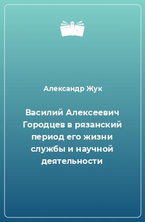 Василий Алексеевич Городцев в рязанский период его жизни службы и научной деятельности