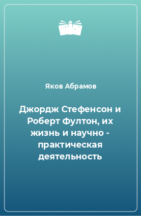 Джордж Стефенсон и Роберт Фултон, их жизнь и научно - практическая деятельность