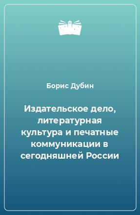 Издательское дело, литературная культура и печатные коммуникации в сегодняшней России