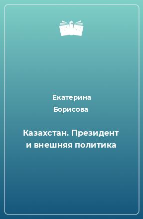 Казахстан. Президент и внешняя политика