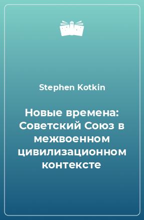 Новые времена: Советский Союз в межвоенном цивилизационном контексте