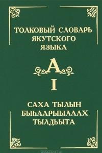 Толковый словарь якутского языка. Том 1 Буква А / Саха тылын быhаарыылаах тылдьыта. 1 туом А бууква