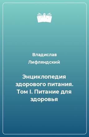 Энциклопедия здорового питания. Том I. Питание для здоровья