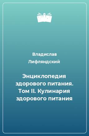 Энциклопедия здорового питания. Том II. Кулинария здорового питания