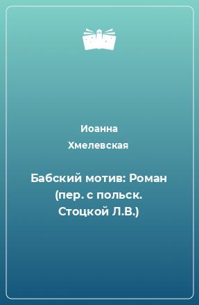 Бабский мотив: Роман (пер. с польск. Стоцкой Л.В.)