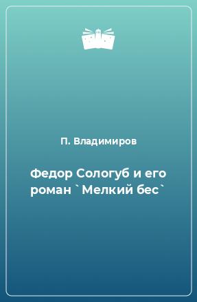 Федор Сологуб и его роман `Мелкий бес`