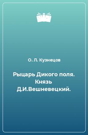 Рыцарь Дикого поля. Князь Д.И.Вешневецкий.