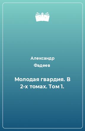 Молодая гвардия. В 2-х томах. Том 1.