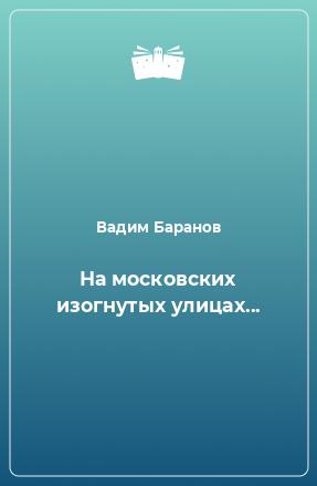 На московских изогнутых улицах...