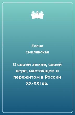 О своей земле, своей вере, настоящем и пережитом в России XX-XXI вв.