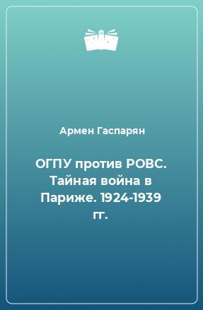 ОГПУ против РОВС. Тайная война в Париже. 1924-1939 гг.