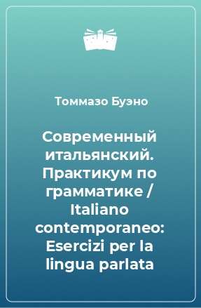 Современный итальянский. Практикум по грамматике / Italiano contemporaneo: Еsercizi per la lingua parlata