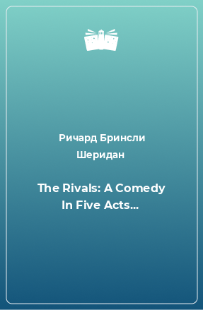 The Rivals: A Comedy In Five Acts...