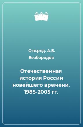 Отечественная история России новейшего времени. 1985-2005 гг.