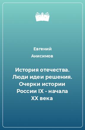 История отечества. Люди идеи решения. Очерки истории России IX - начала XX века
