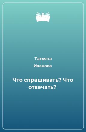 Что спрашивать? Что отвечать?