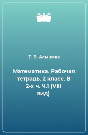 Математика. Рабочая тетрадь. 2 класс. В 2-х ч. Ч.1 (VIII вид)