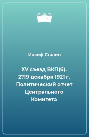 XV съезд ВКП(б). 2?19 декабря 1921 г. Политический отчет Центрального Комитета