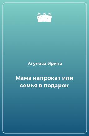Мама напрокат или семья в подарок