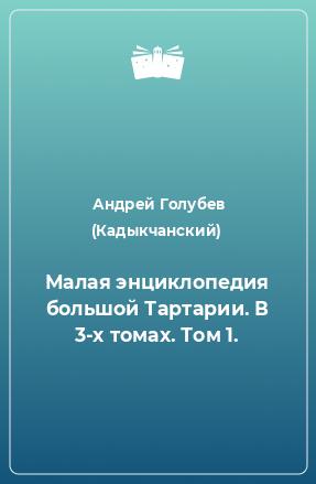Малая энциклопедия большой Тартарии. В 3-х томах. Том 1.