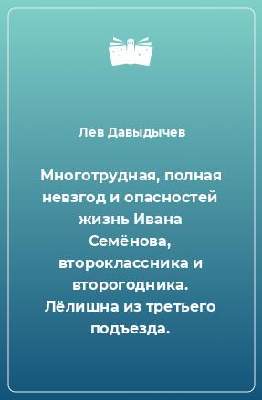 Многотрудная, полная невзгод и опасностей жизнь Ивана Семёнова, второклассника и второгодника. Лёлишна из третьего подъезда.