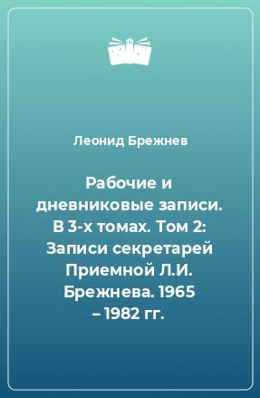 Рабочие и дневниковые записи. В 3-х томах. Том 2: Записи секретарей Приемной Л.И. Брежнева. 1965 – 1982 гг.