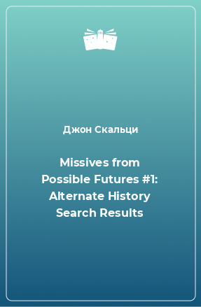 Missives from Possible Futures #1: Alternate History Search Results