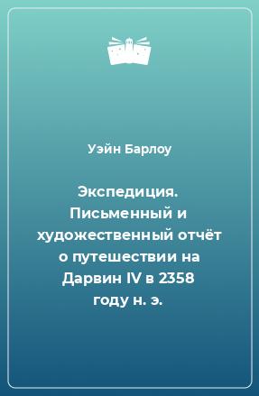 Экспедиция. Письменный и художественный отчёт о путешествии на Дарвин IV в 2358 году н. э.