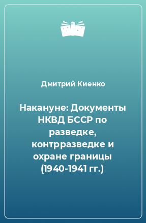 Накануне: Документы НКВД БССР по разведке, контрразведке и охране границы (1940-1941 гг.)