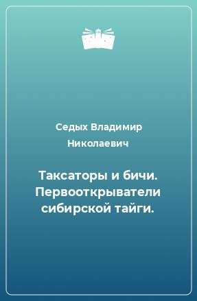 Таксаторы и бичи. Первооткрыватели сибирской тайги.
