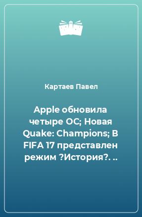 Apple обновила четыре ОС; Новая Quake: Champions; В FIFA 17 представлен режим ?История?. ..