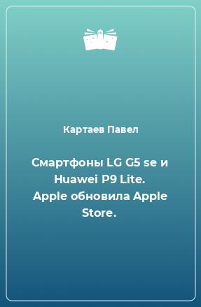 Cмартфоны LG G5 se и Huawei P9 Lite. Apple обновила Apple Store.