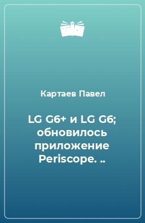 LG G6+ и LG G6; обновилось приложение Periscope. ..