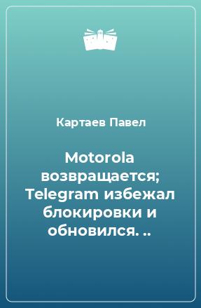 Motorola возвращается; Telegram избежал блокировки и обновился. ..