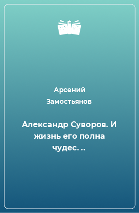 Александр Суворов. И жизнь его полна чудес. ..