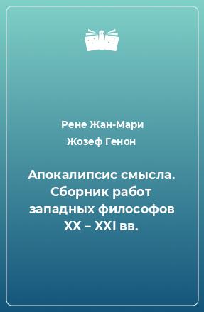 Апокалипсис смысла. Сборник работ западных философов XX – XXI вв.