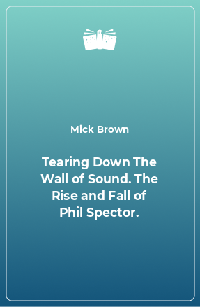 Tearing Down The Wall of Sound. The Rise and Fall of Phil Spector.