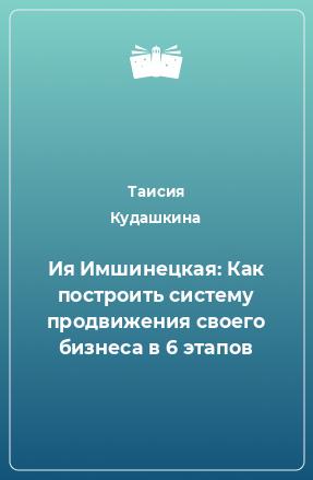 Ия Имшинецкая: Как построить систему продвижения своего бизнеса в 6 этапов