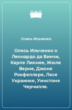 Олесь Ильченко о Леонардо да Винчи, Карле Линнее, Жюле Верне, Джоне Рокфеллере, Лесе Украинке, Уинстоне Черчилле.