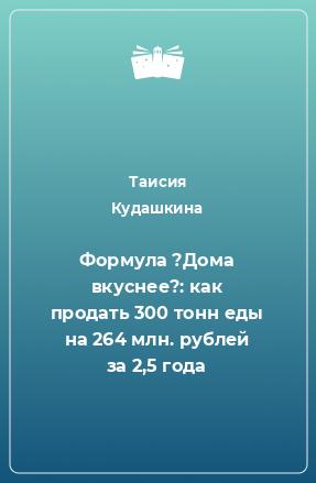 Формула ?Дома вкуснее?: как продать 300 тонн еды на 264 млн. рублей за 2,5 года