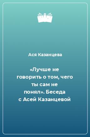 «Лучше не говорить о том, чего ты сам не понял». Беседа с Асей Казанцевой
