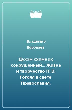 Духом схимник сокрушенный... Жизнь и творчество Н. В. Гоголя в свете Православия.