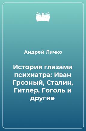 История глазами психиатра: Иван Грозный, Сталин, Гитлер, Гоголь и другие