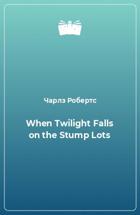 When Twilight Falls on the Stump Lots
