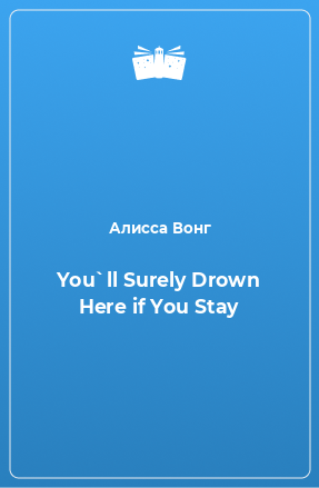 You`ll Surely Drown Here if You Stay