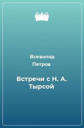 Встречи с Н. А. Тырсой