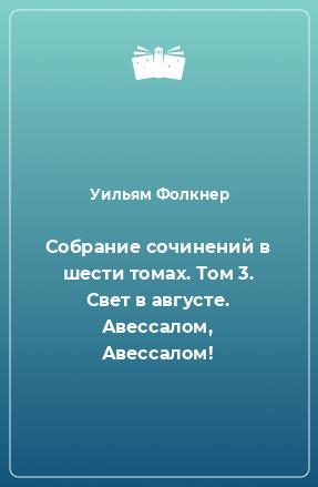 Собрание сочинений в шести томах. Том 3. Свет в августе. Авессалом, Авессалом!