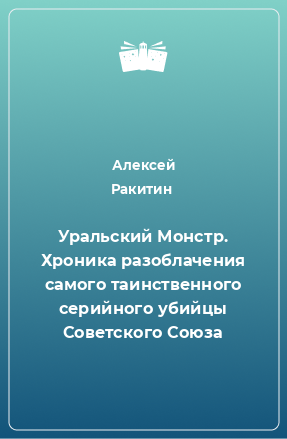 Уральский Монстр. Хроника разоблачения самого таинственного серийного убийцы Советского Союза