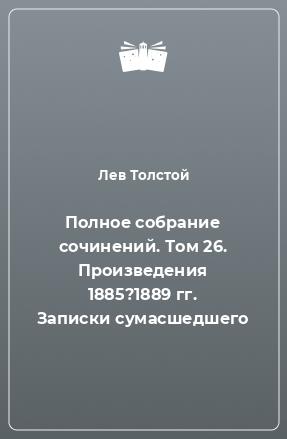 Полное собрание сочинений. Том 26. Произведения 1885?1889 гг. Записки сумасшедшего