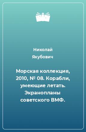 Морская коллекция, 2010, № 08. Корабли, умеющие летать. Экранопланы советского ВМФ.